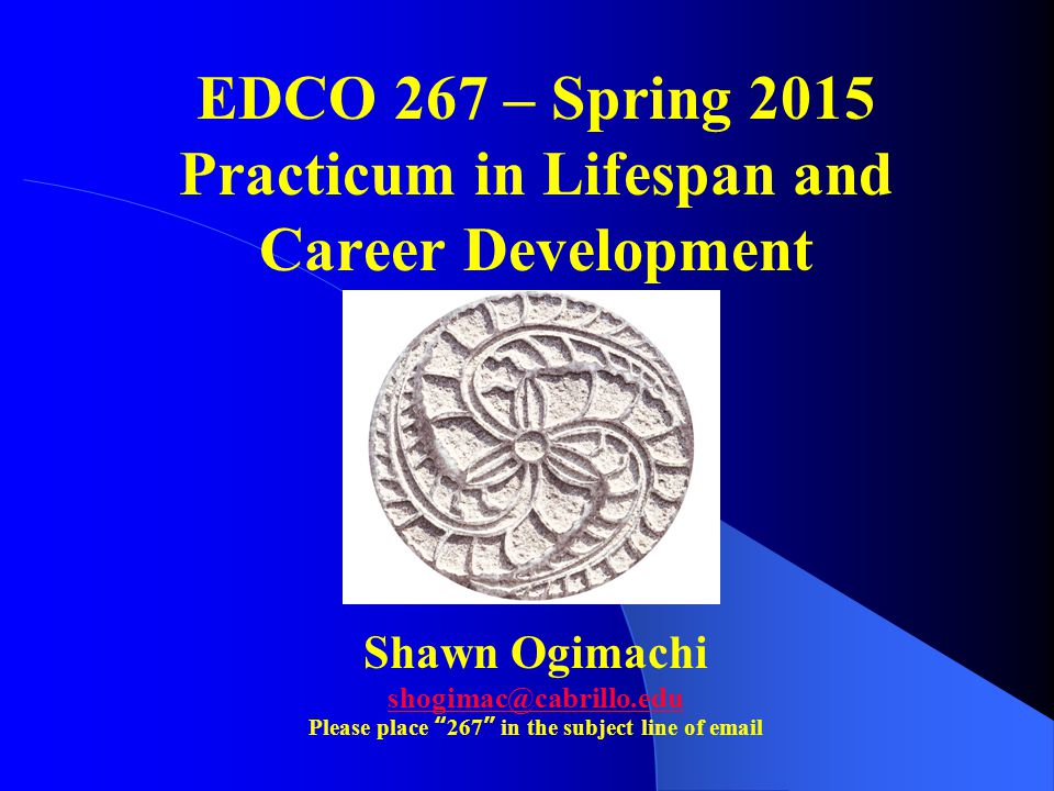"""EDCO 267 – Spring 2015 Practicum in Lifespan and Career Development Shawn Ogimachi shogimac@cabrillo.edu Please place """"267"""" in the subject line of ema"""