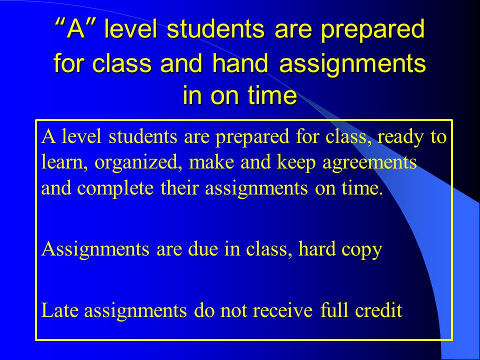 A level students are prepared for class and hand assignments in on time A level students are prepared for class, ready to learn, organized, make and keep agreements and complete their assignments on time.