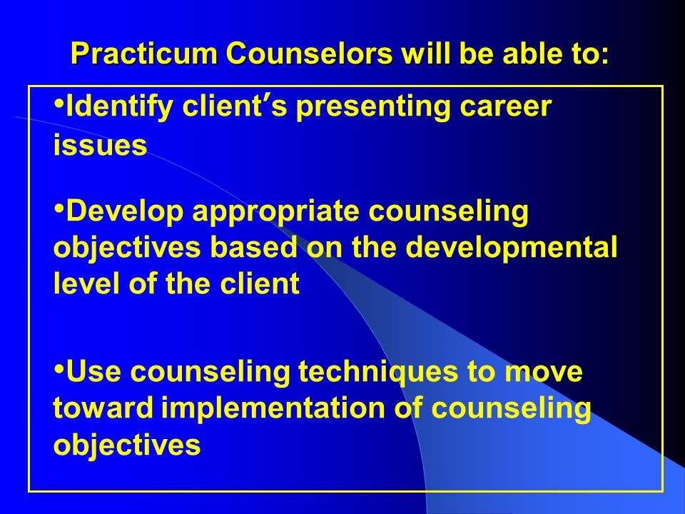 Practicum Counselors will be able to: Identify client's presenting career issues Develop appropriate counseling objectives based on the developmental level of the client Use counseling techniques to move toward implementation of counseling objectives