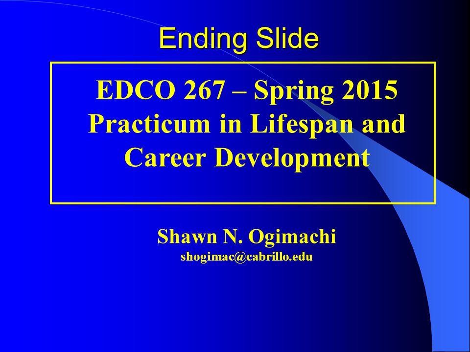EDCO 267 – Spring 2015 Practicum in Lifespan and Career Development Shawn N. Ogimachi shogimac@cabrillo.edu Ending Slide