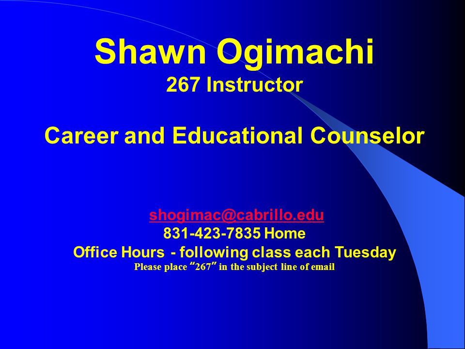 Shawn Ogimachi 267 Instructor Career and Educational Counselor shogimac@cabrillo.edu 831-423-7835 Home Office Hours - following class each Tuesday Please place 267 in the subject line of email