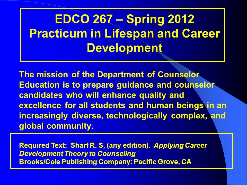 EDCO 267 – Spring 2012 Practicum in Lifespan and Career Development The mission of the Department of Counselor Education is to prepare guidance and counselor candidates who will enhance quality and excellence for all students and human beings in an increasingly diverse, technologically complex, and global community.