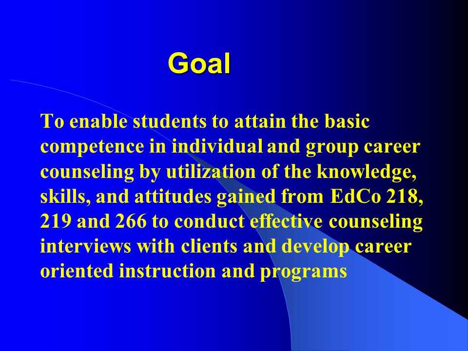 Goal To enable students to attain the basic competence in individual and group career counseling by utilization of the knowledge, skills, and attitudes gained from EdCo 218, 219 and 266 to conduct effective counseling interviews with clients and develop career oriented instruction and programs