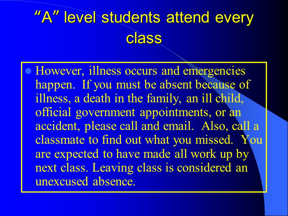 """""""A"""" level students attend every class However, illness occurs and emergencies happen. If you must be absent because of illness, a death in the family,"""