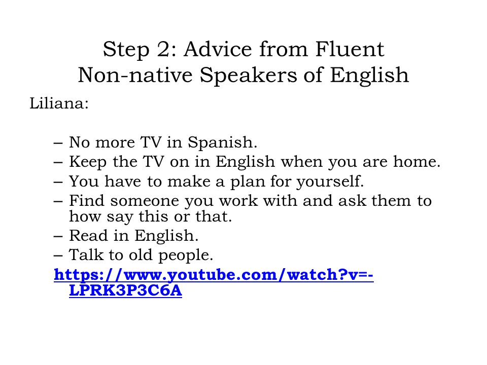 Step 2: Advice from Fluent Non-native Speakers of English Liliana: – No more TV in Spanish.