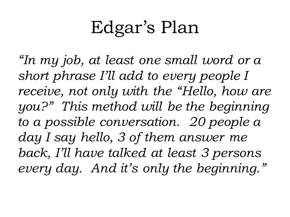 Edgar's Plan In my job, at least one small word or a short phrase I'll add to every people I receive, not only with the Hello, how are you? This method will be the beginning to a possible conversation.