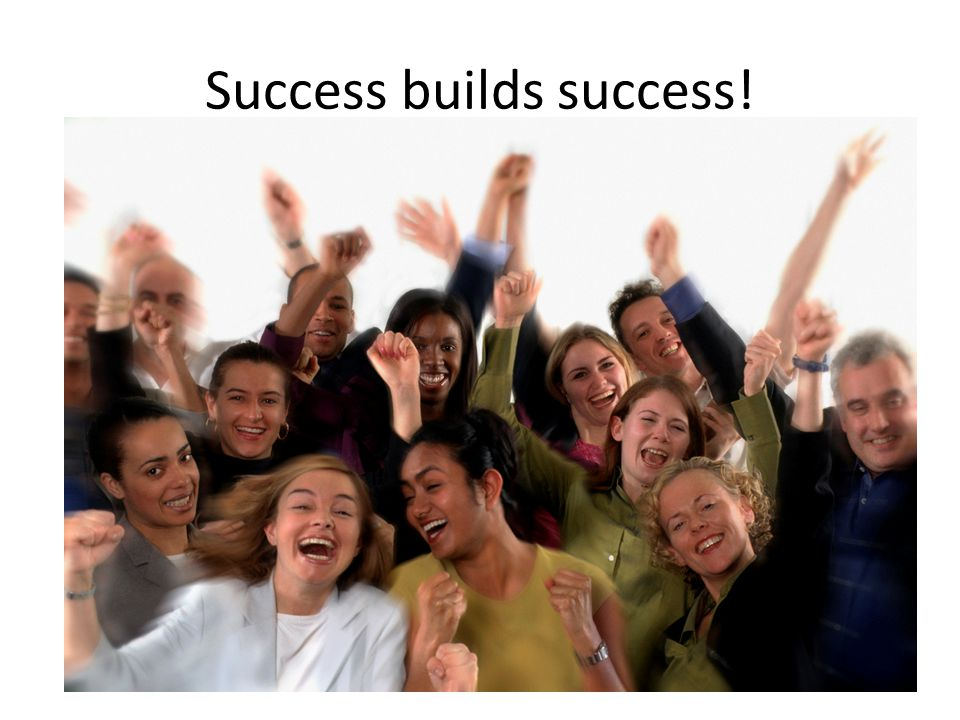 Success builds success!