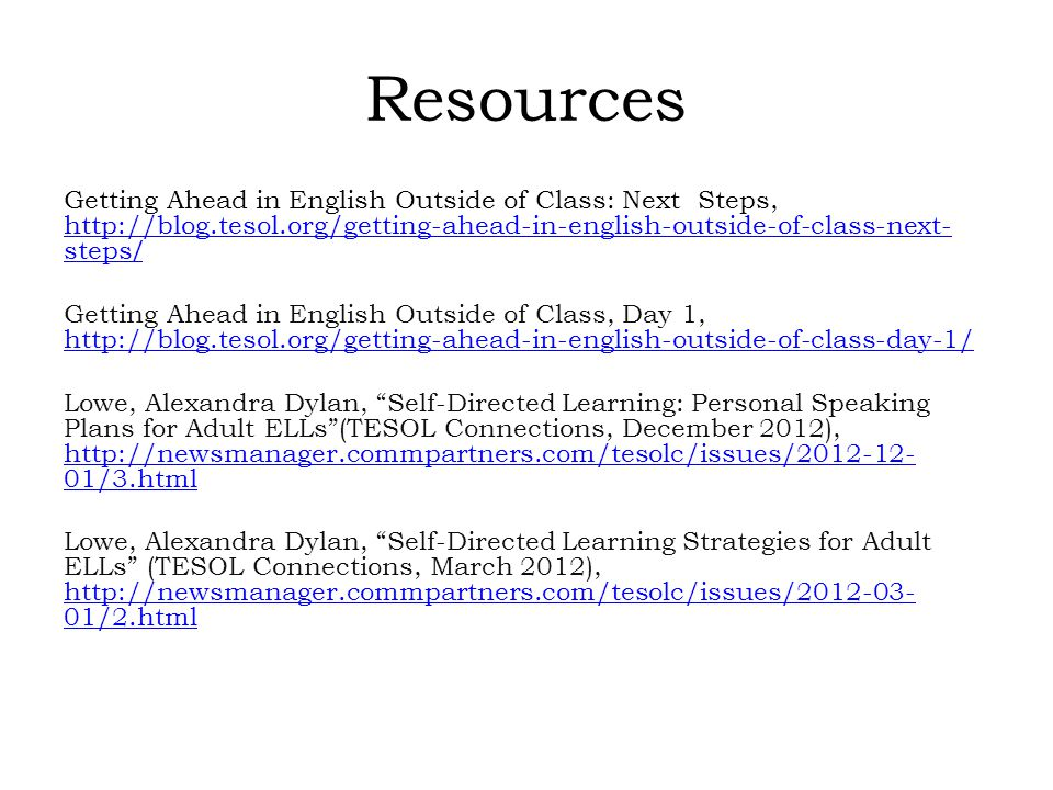 Resources Getting Ahead in English Outside of Class: Next Steps, http://blog.tesol.org/getting-ahead-in-english-outside-of-class-next- steps / http://blog.tesol.org/getting-ahead-in-english-outside-of-class-next- steps / Getting Ahead in English Outside of Class, Day 1, http://blog.tesol.org/getting-ahead-in-english-outside-of-class-day-1/ http://blog.tesol.org/getting-ahead-in-english-outside-of-class-day-1/ Lowe, Alexandra Dylan, Self-Directed Learning: Personal Speaking Plans for Adult ELLs (TESOL Connections, December 2012), http://newsmanager.commpartners.com/tesolc/issues/2012-12- 01/3.html http://newsmanager.commpartners.com/tesolc/issues/2012-12- 01/3.html Lowe, Alexandra Dylan, Self-Directed Learning Strategies for Adult ELLs (TESOL Connections, March 2012), http://newsmanager.commpartners.com/tesolc/issues/2012-03- 01/2.html http://newsmanager.commpartners.com/tesolc/issues/2012-03- 01/2.html