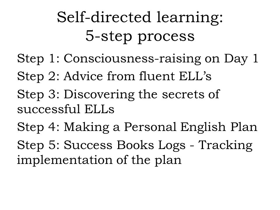 Self-directed learning: 5-step process Step 1: Consciousness-raising on Day 1 Step 2: Advice from fluent ELL's Step 3: Discovering the secrets of successful ELLs Step 4: Making a Personal English Plan Step 5: Success Books Logs - Tracking implementation of the plan
