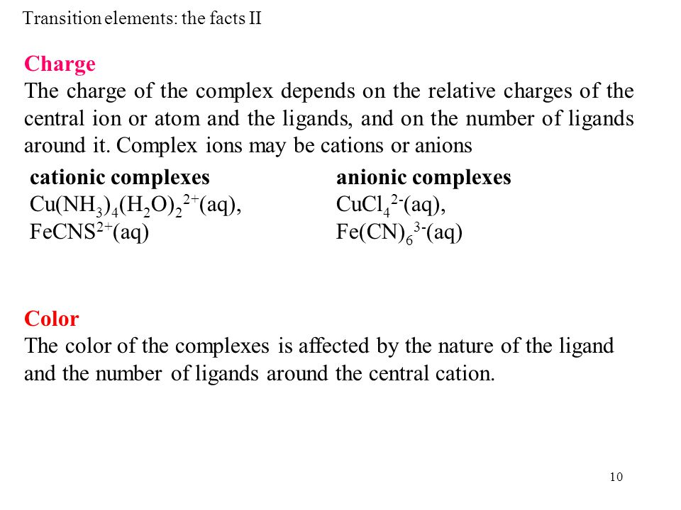10 Transition elements: the facts II Charge The charge of the complex depends on the relative charges of the central ion or atom and the ligands, and on the number of ligands around it.