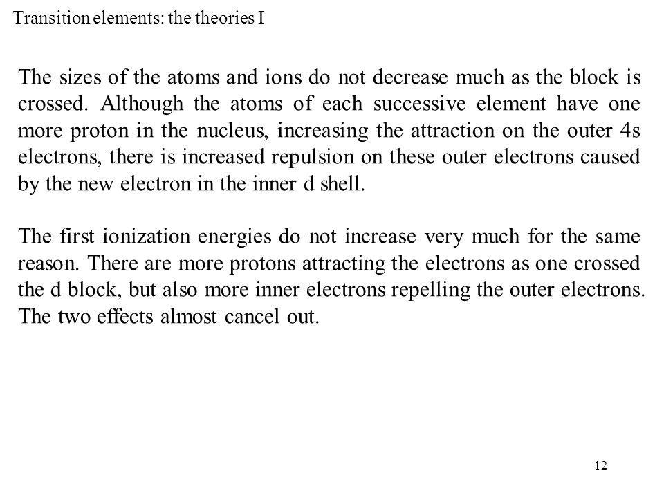 12 Transition elements: the theories I The sizes of the atoms and ions do not decrease much as the block is crossed.