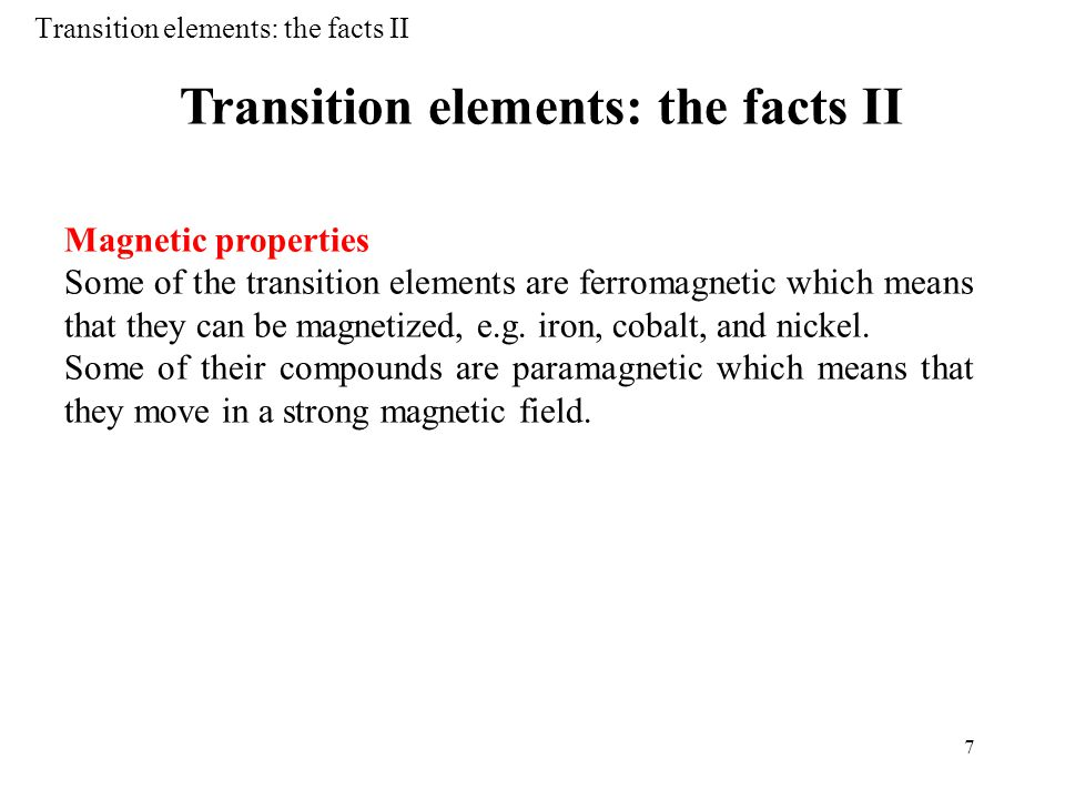 7 Transition elements: the facts II Magnetic properties Some of the transition elements are ferromagnetic which means that they can be magnetized, e.g.