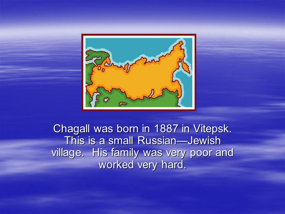 Chagall was born in 1887 in Vitepsk. This is a small Russian—Jewish village.