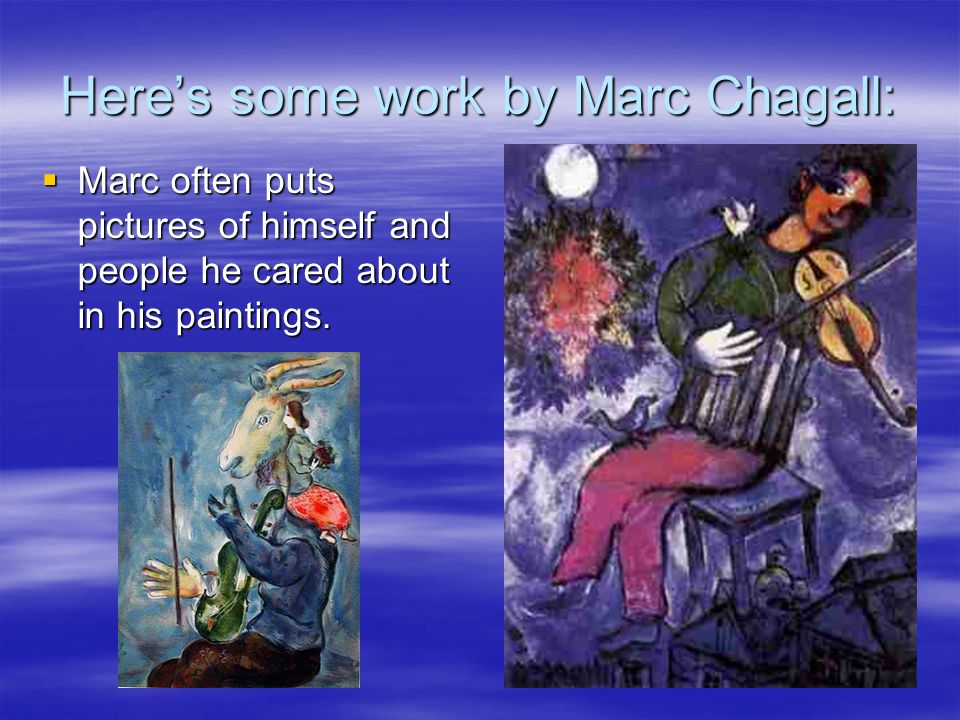 Here's some work by Marc Chagall:  Marc often puts pictures of himself and people he cared about in his paintings.