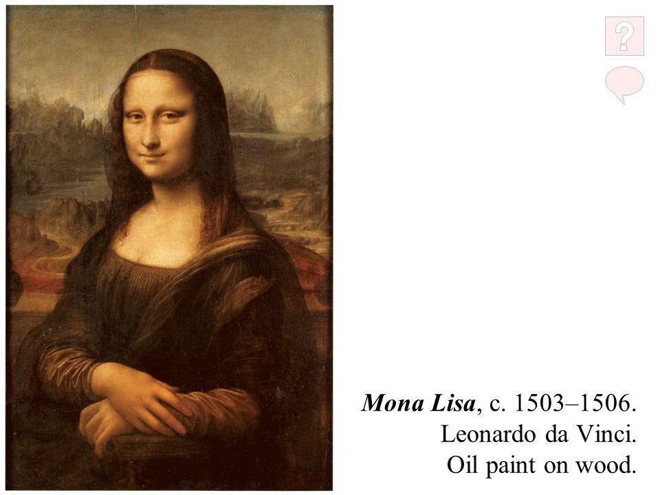 Mona Lisa, c. 1503–1506. Leonardo da Vinci. Oil paint on wood.