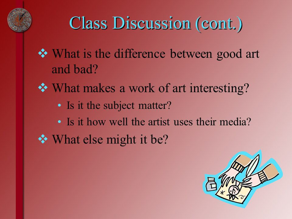 Class Discussion (cont.)  What is the difference between good art and bad.