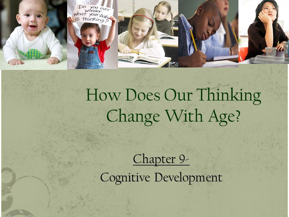 How Does Our Thinking Change With Age Chapter 9- Cognitive Development