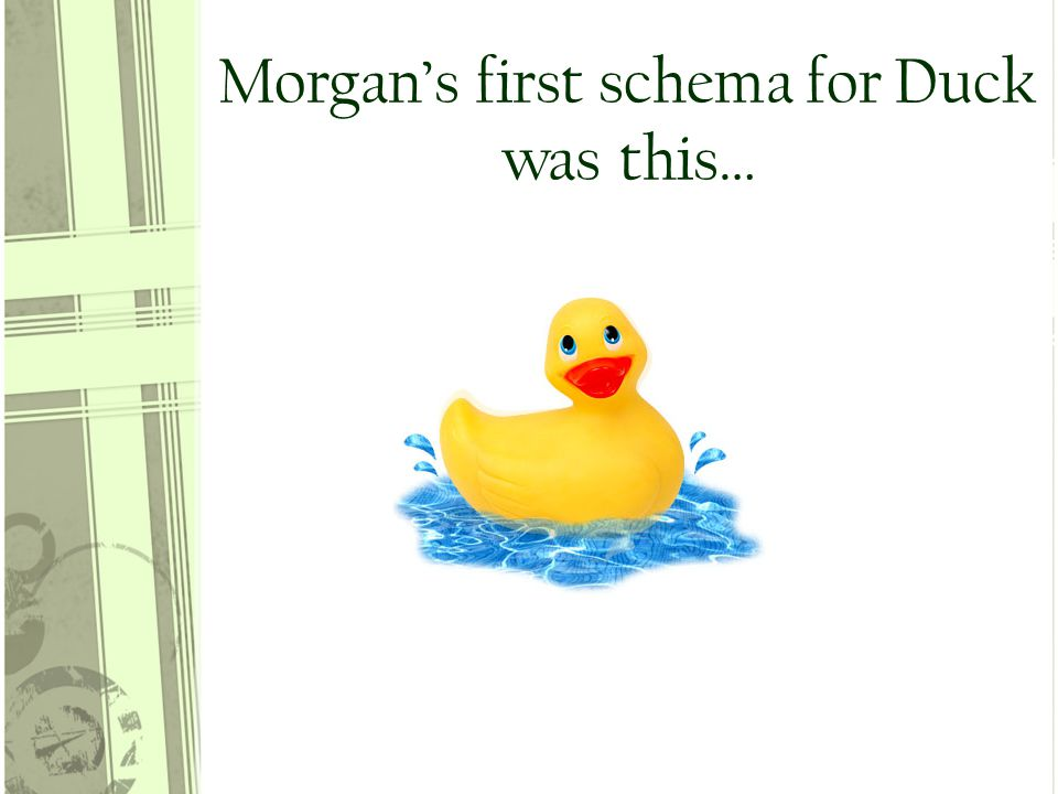 Morgan's first schema for Duck was this…