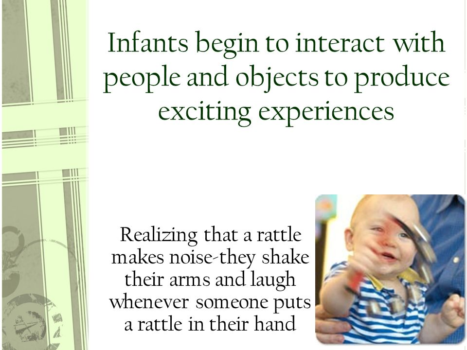 Infants begin to interact with people and objects to produce exciting experiences Realizing that a rattle makes noise-they shake their arms and laugh whenever someone puts a rattle in their hand