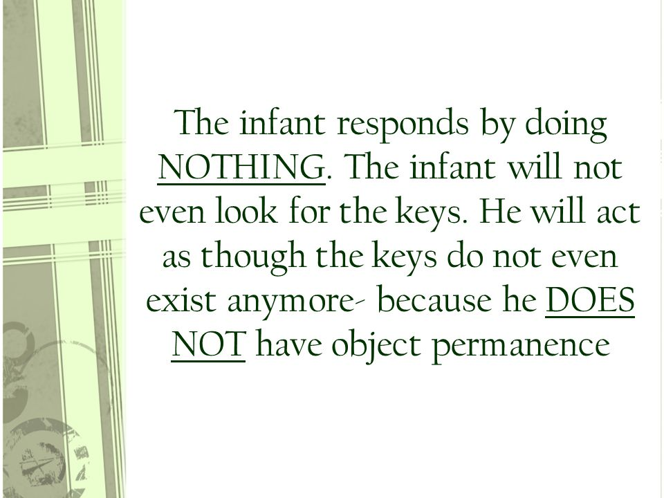The infant responds by doing NOTHING. The infant will not even look for the keys.