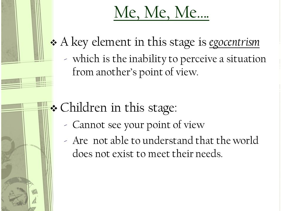 Me, Me, Me….  A key element in this stage is egocentrism ‐which is the inability to perceive a situation from another's point of view.  Children in
