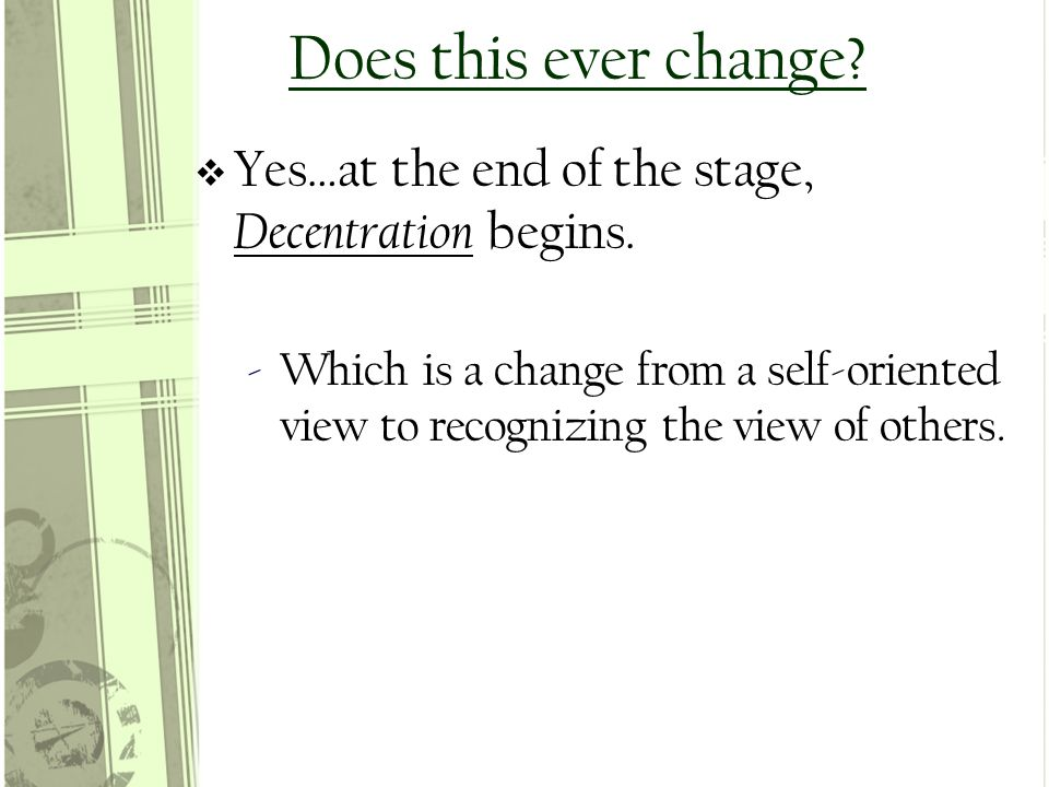 Does this ever change.  Yes…at the end of the stage, Decentration begins.