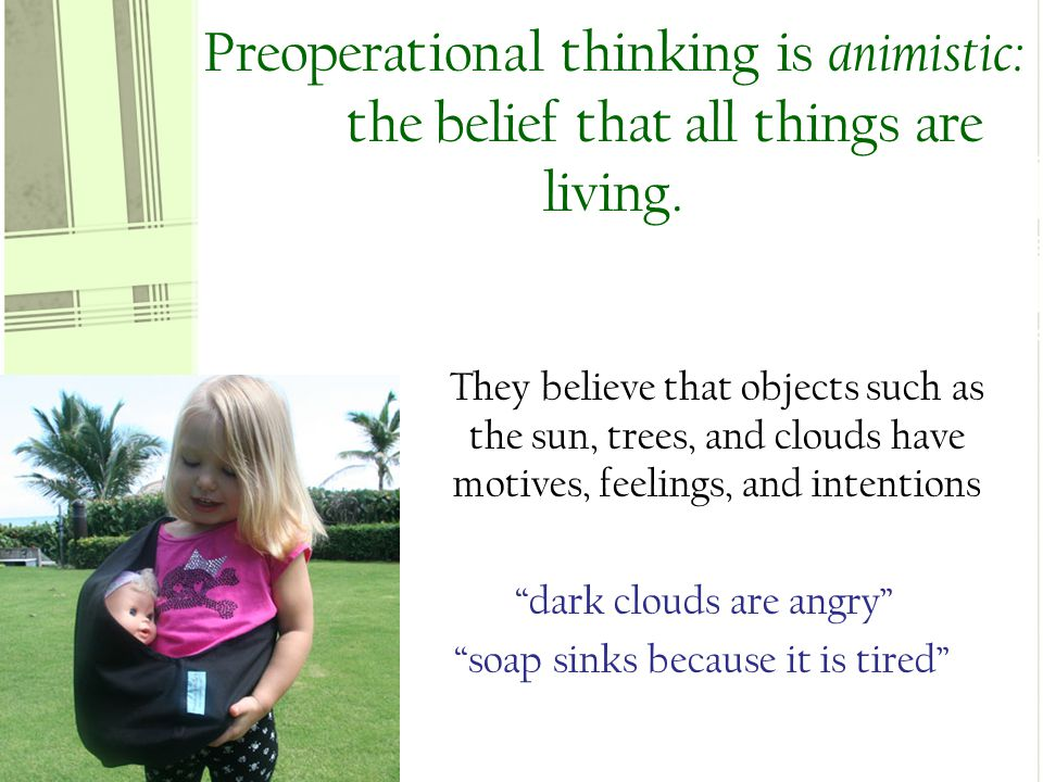 Preoperational thinking is animistic: the belief that all things are living.