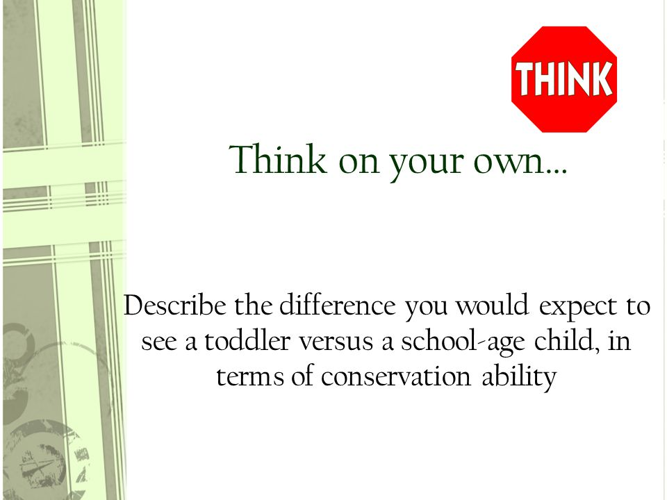Think on your own… Describe the difference you would expect to see a toddler versus a school-age child, in terms of conservation ability