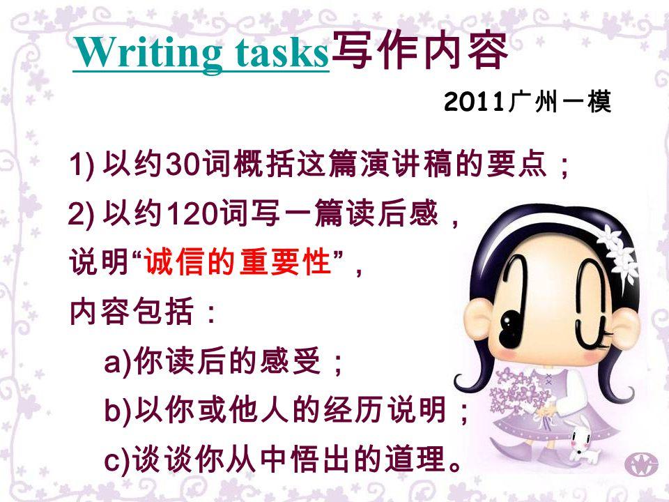 4 1) 以约 30 词概括这篇演讲稿的要点; 2) 以约 120 词写一篇读后感, 说明 诚信的重要性 , 内容包括: a) 你读后的感受; b) 以你或他人的经历说明; c) 谈谈你从中悟出的道理。 Writing tasks 写作内容 2011 广州一模