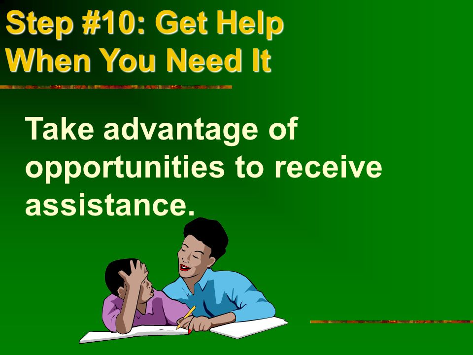 Step #10: Get Help When You Need It Take advantage of opportunities to receive assistance.