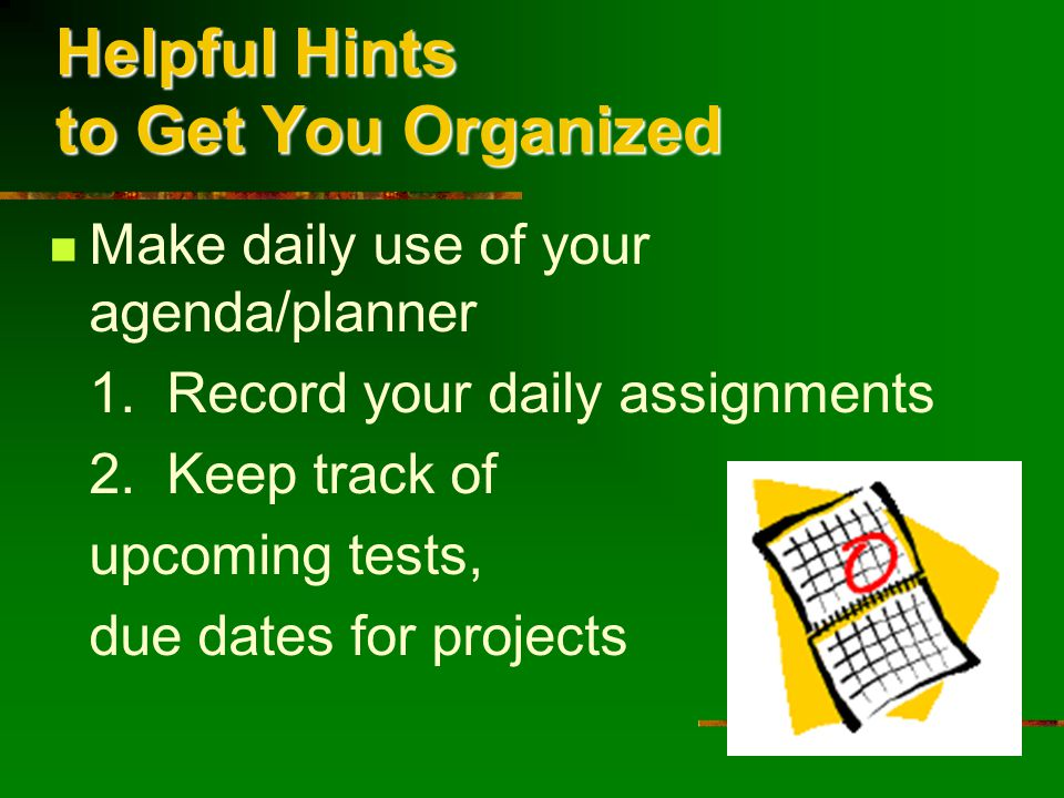 Helpful Hints to Get You Organized Make daily use of your agenda/planner 1.