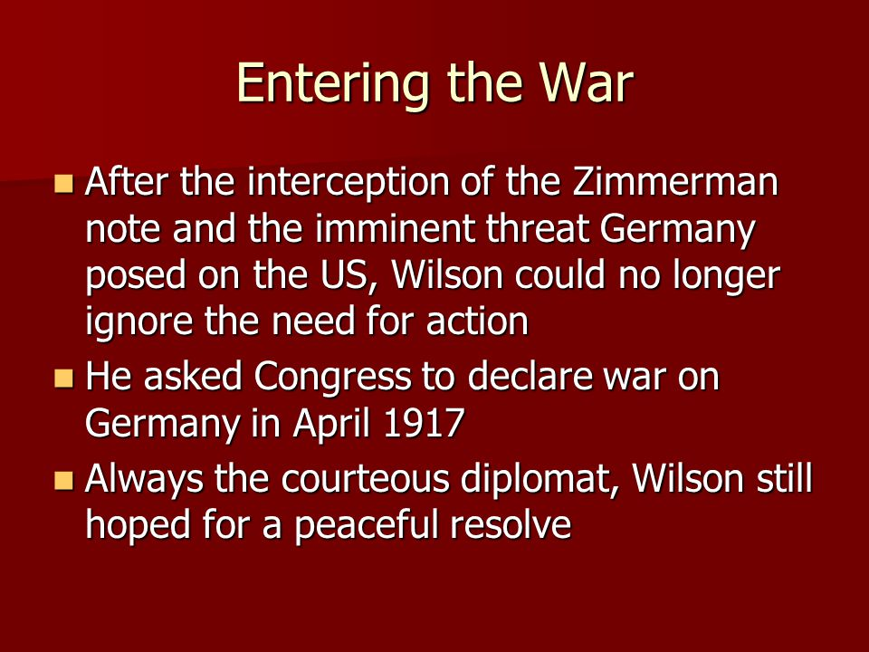Entering the War After the interception of the Zimmerman note and the imminent threat Germany posed on the US, Wilson could no longer ignore the need for action After the interception of the Zimmerman note and the imminent threat Germany posed on the US, Wilson could no longer ignore the need for action He asked Congress to declare war on Germany in April 1917 He asked Congress to declare war on Germany in April 1917 Always the courteous diplomat, Wilson still hoped for a peaceful resolve Always the courteous diplomat, Wilson still hoped for a peaceful resolve