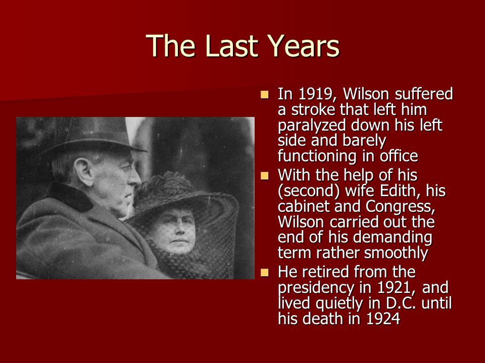 The Last Years In 1919, Wilson suffered a stroke that left him paralyzed down his left side and barely functioning in office In 1919, Wilson suffered a stroke that left him paralyzed down his left side and barely functioning in office With the help of his (second) wife Edith, his cabinet and Congress, Wilson carried out the end of his demanding term rather smoothly With the help of his (second) wife Edith, his cabinet and Congress, Wilson carried out the end of his demanding term rather smoothly He retired from the presidency in 1921, and lived quietly in D.C.