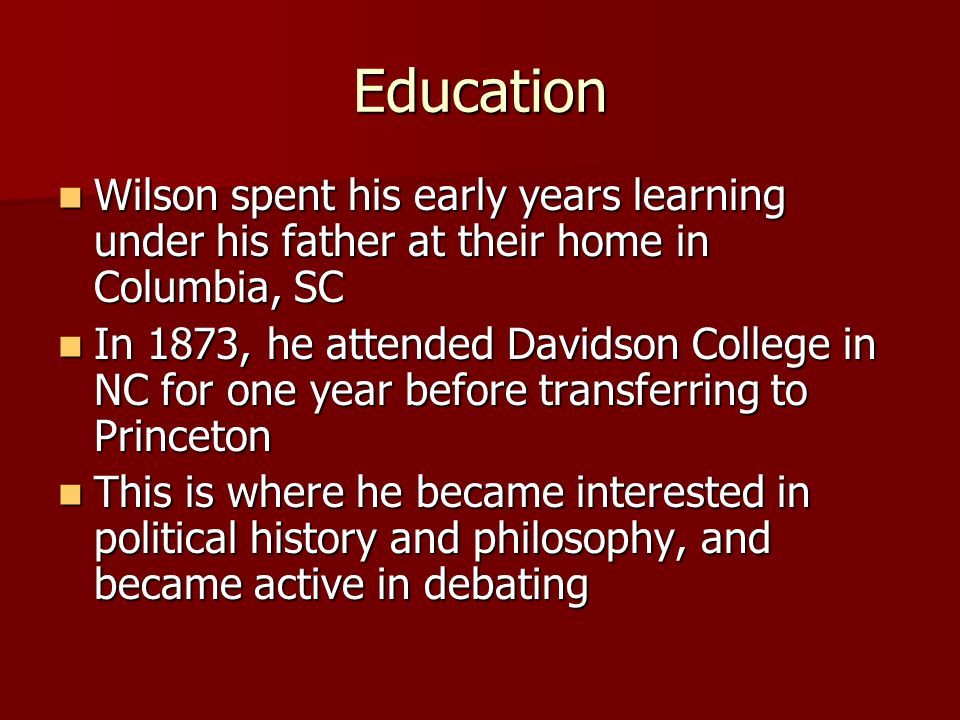 Education Wilson spent his early years learning under his father at their home in Columbia, SC Wilson spent his early years learning under his father at their home in Columbia, SC In 1873, he attended Davidson College in NC for one year before transferring to Princeton In 1873, he attended Davidson College in NC for one year before transferring to Princeton This is where he became interested in political history and philosophy, and became active in debating This is where he became interested in political history and philosophy, and became active in debating