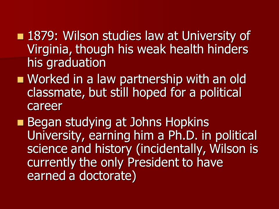 1879: Wilson studies law at University of Virginia, though his weak health hinders his graduation 1879: Wilson studies law at University of Virginia, though his weak health hinders his graduation Worked in a law partnership with an old classmate, but still hoped for a political career Worked in a law partnership with an old classmate, but still hoped for a political career Began studying at Johns Hopkins University, earning him a Ph.D.