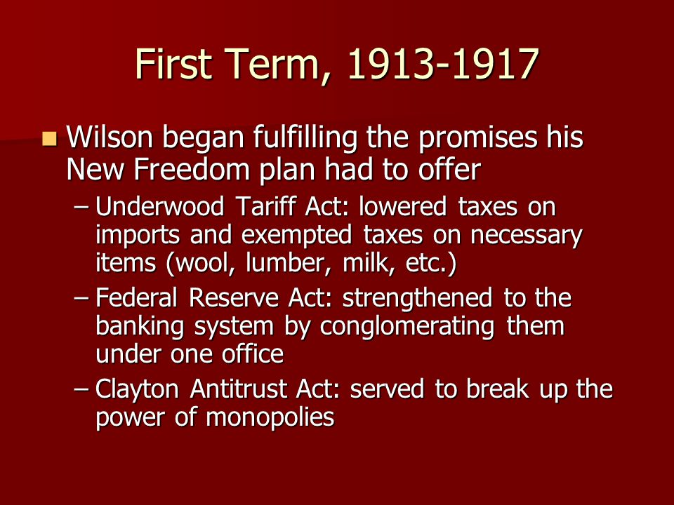 First Term, 1913-1917 Wilson began fulfilling the promises his New Freedom plan had to offer Wilson began fulfilling the promises his New Freedom plan had to offer –Underwood Tariff Act: lowered taxes on imports and exempted taxes on necessary items (wool, lumber, milk, etc.) –Federal Reserve Act: strengthened to the banking system by conglomerating them under one office –Clayton Antitrust Act: served to break up the power of monopolies
