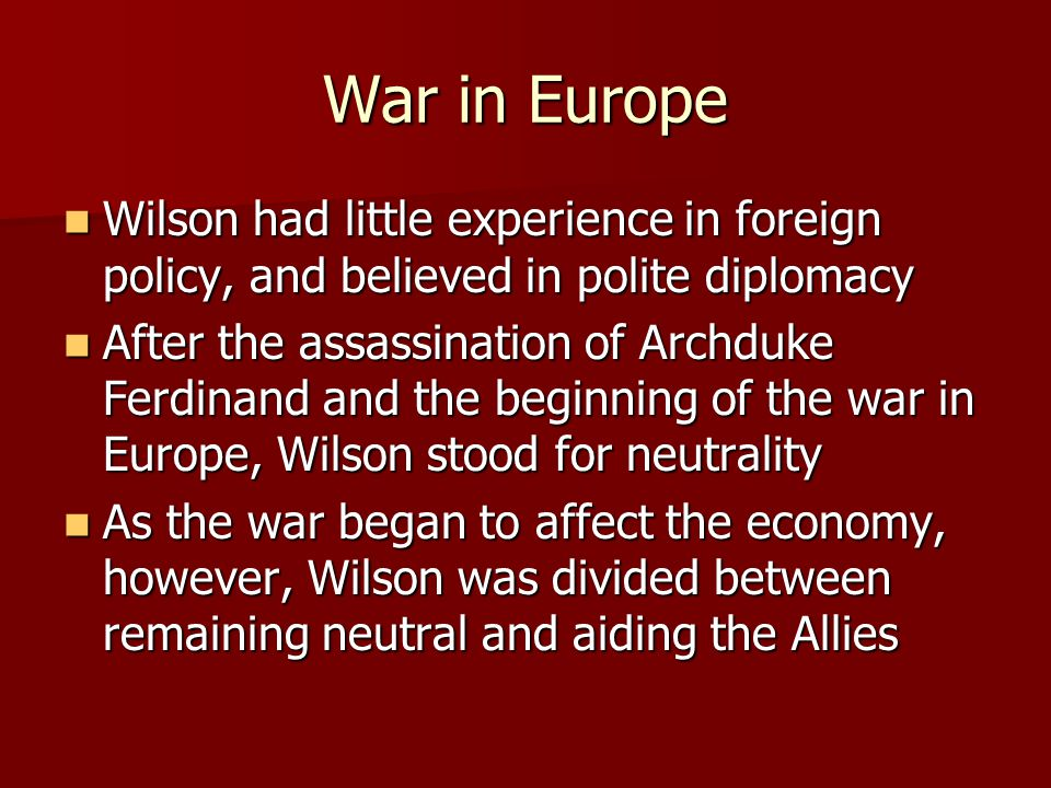 War in Europe Wilson had little experience in foreign policy, and believed in polite diplomacy Wilson had little experience in foreign policy, and believed in polite diplomacy After the assassination of Archduke Ferdinand and the beginning of the war in Europe, Wilson stood for neutrality After the assassination of Archduke Ferdinand and the beginning of the war in Europe, Wilson stood for neutrality As the war began to affect the economy, however, Wilson was divided between remaining neutral and aiding the Allies As the war began to affect the economy, however, Wilson was divided between remaining neutral and aiding the Allies