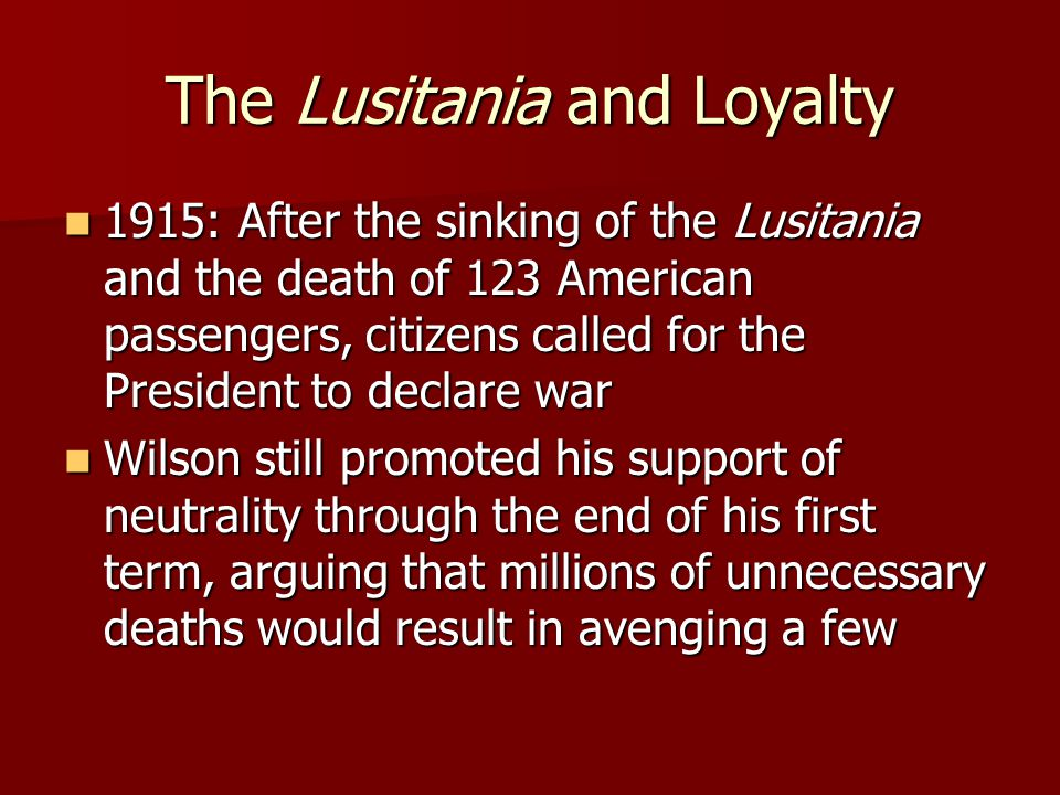The Lusitania and Loyalty 1915: After the sinking of the Lusitania and the death of 123 American passengers, citizens called for the President to declare war 1915: After the sinking of the Lusitania and the death of 123 American passengers, citizens called for the President to declare war Wilson still promoted his support of neutrality through the end of his first term, arguing that millions of unnecessary deaths would result in avenging a few Wilson still promoted his support of neutrality through the end of his first term, arguing that millions of unnecessary deaths would result in avenging a few