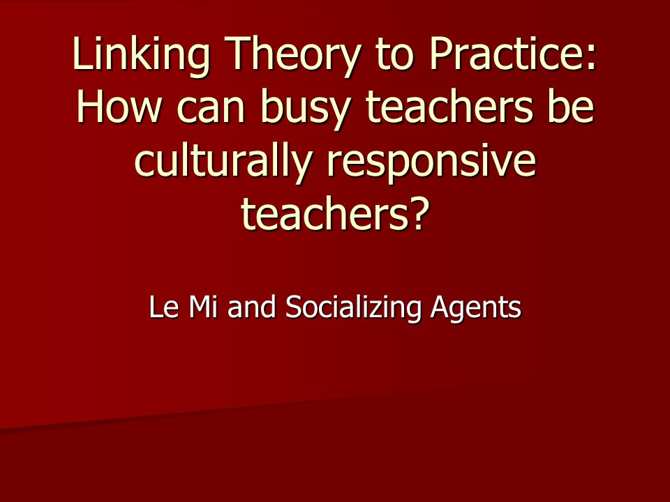 Linking Theory to Practice: How can busy teachers be culturally responsive teachers.