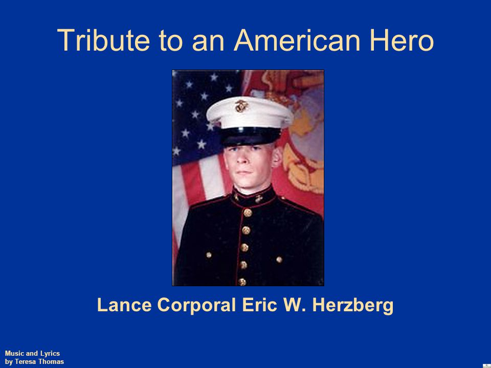 Tribute to an American Hero Lance Corporal Eric W. Herzberg Music and Lyrics by Teresa Thomas
