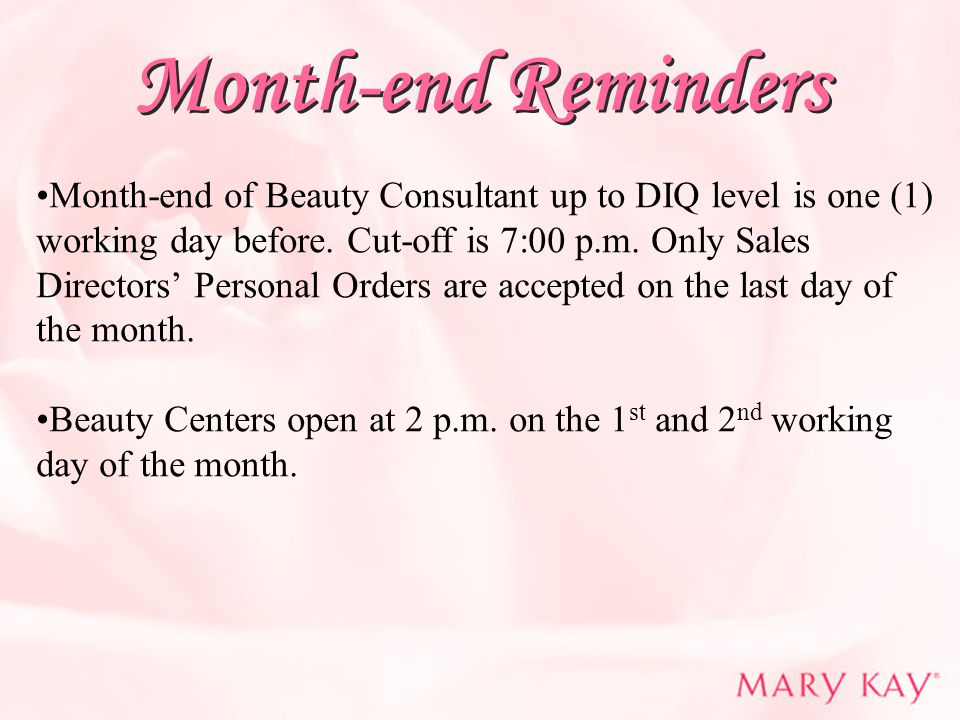 Month-end Reminders Month-end of Beauty Consultant up to DIQ level is one (1) working day before. Cut-off is 7:00 p.m. Only Sales Directors' Personal