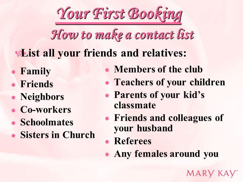 How to make a contact list Family Friends Neighbors Co-workers Schoolmates Sisters in Church Members of the club Teachers of your children Parents of