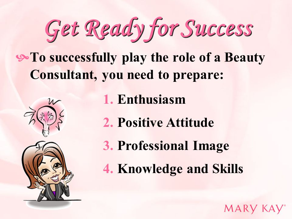 Get Ready for Success  To successfully play the role of a Beauty Consultant, you need to prepare: 1.Enthusiasm 2.Positive Attitude 3.Professional Ima