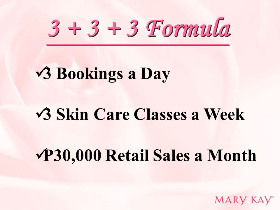 3 + 3 + 3 Formula 3 Bookings a Day 3 Skin Care Classes a Week P30,000 Retail Sales a Month