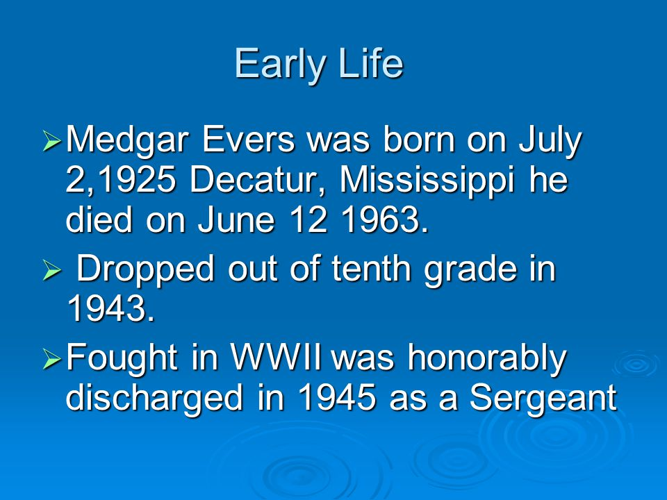 Early Life  Medgar Evers was born on July 2,1925 Decatur, Mississippi he died on June 12 1963.