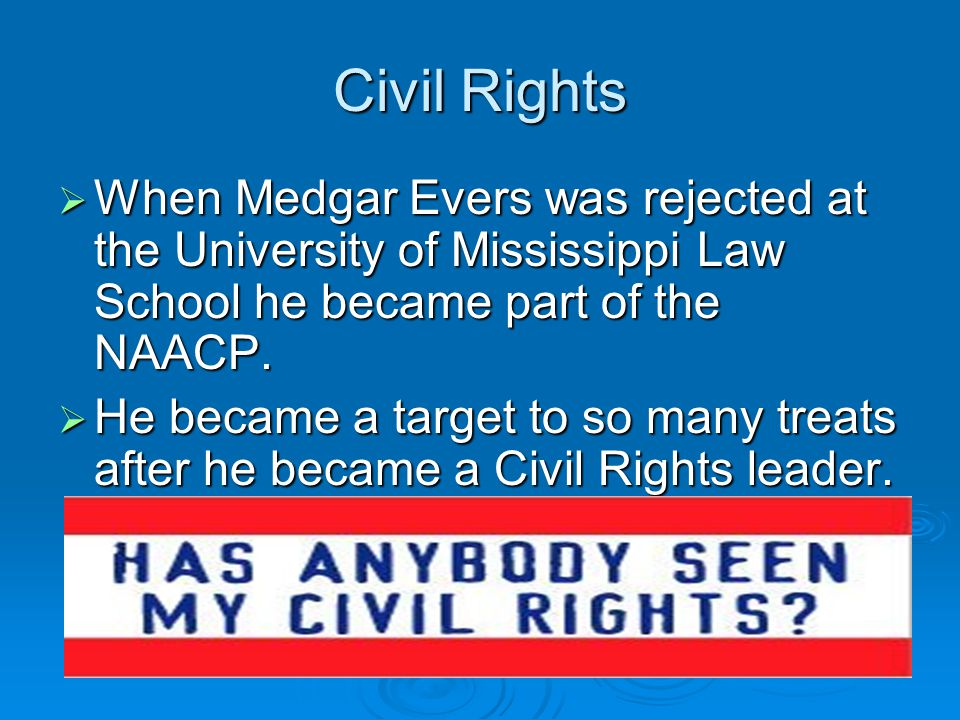 Civil Rights  When Medgar Evers was rejected at the University of Mississippi Law School he became part of the NAACP.