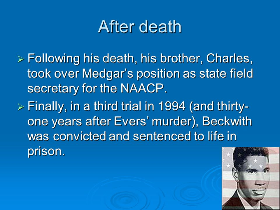 After death  Following his death, his brother, Charles, took over Medgar's position as state field secretary for the NAACP.