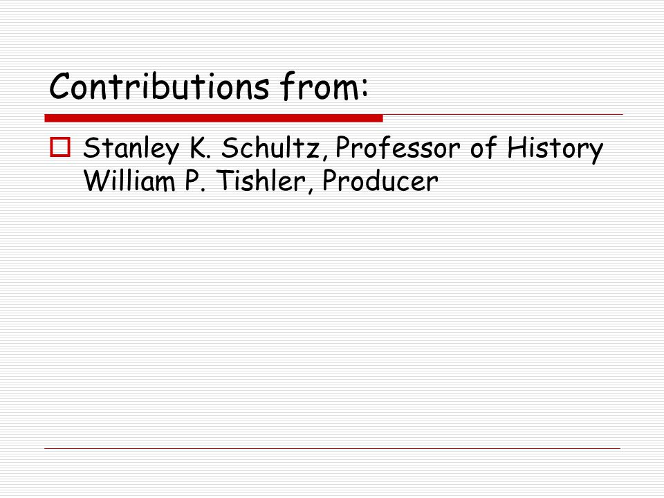 Contributions from:  Stanley K. Schultz, Professor of History William P. Tishler, Producer