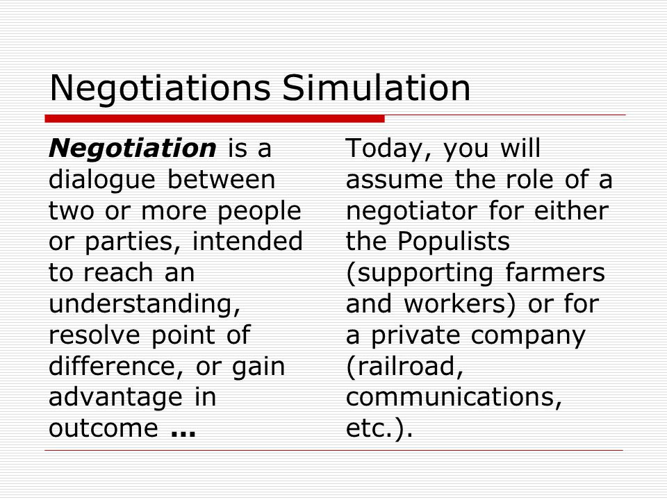 Negotiations Simulation Negotiation is a dialogue between two or more people or parties, intended to reach an understanding, resolve point of difference, or gain advantage in outcome...