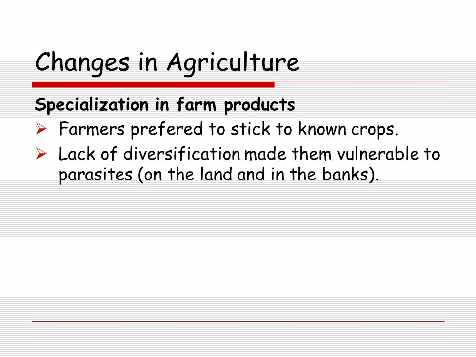Changes in Agriculture Specialization in farm products  Farmers prefered to stick to known crops.